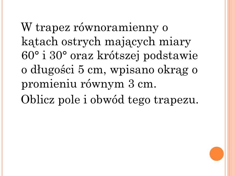 W trapez równoramienny o kątach ostrych mających miary 60° i 30° oraz krótszej podstawie o długości 5 cm, wpisano okrąg o promieniu równym 3 cm.