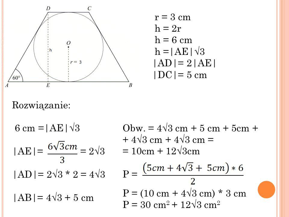 Rozwiązanie: 6 cm = AE √3  AE = = 2√3  AD = 2√3 * 2 = 4√3  AB = 4√3 + 5 cm r = 3 cm h = 2r h = 6 cm h = AE √3  AD = 2 AE   DC = 5 cm Obw.