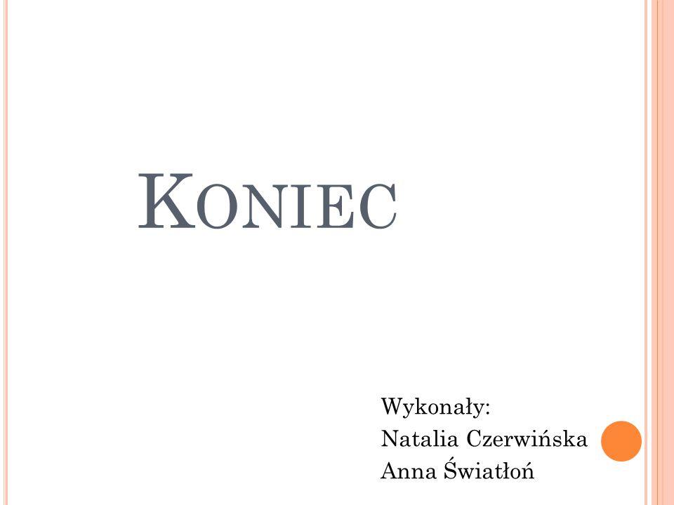K ONIEC Wykonały: Natalia Czerwińska Anna Światłoń