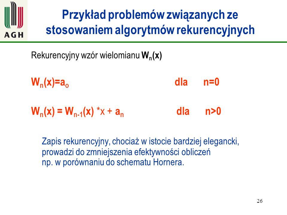 26 Przykład problemów związanych ze stosowaniem algorytmów rekurencyjnych Rekurencyjny wzór wielomianu W n (x) W n (x)=a o dlan=0 W n (x) = W n-1 (x)