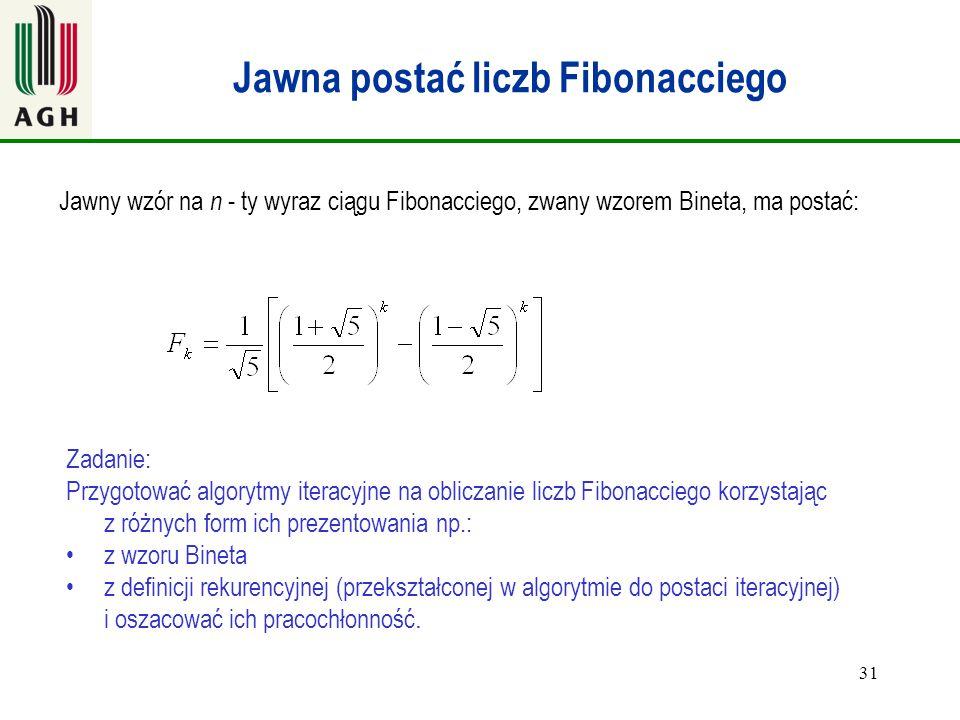 31 Jawna postać liczb Fibonacciego Jawny wzór na n - ty wyraz ciągu Fibonacciego, zwany wzorem Bineta, ma postać: Zadanie: Przygotować algorytmy itera