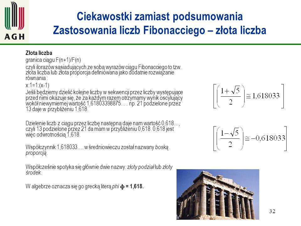 32 Ciekawostki zamiast podsumowania Zastosowania liczb Fibonacciego – złota liczba Złota liczba granica ciągu F(n+1)/F(n) czyli ilorazów sąsiadujących