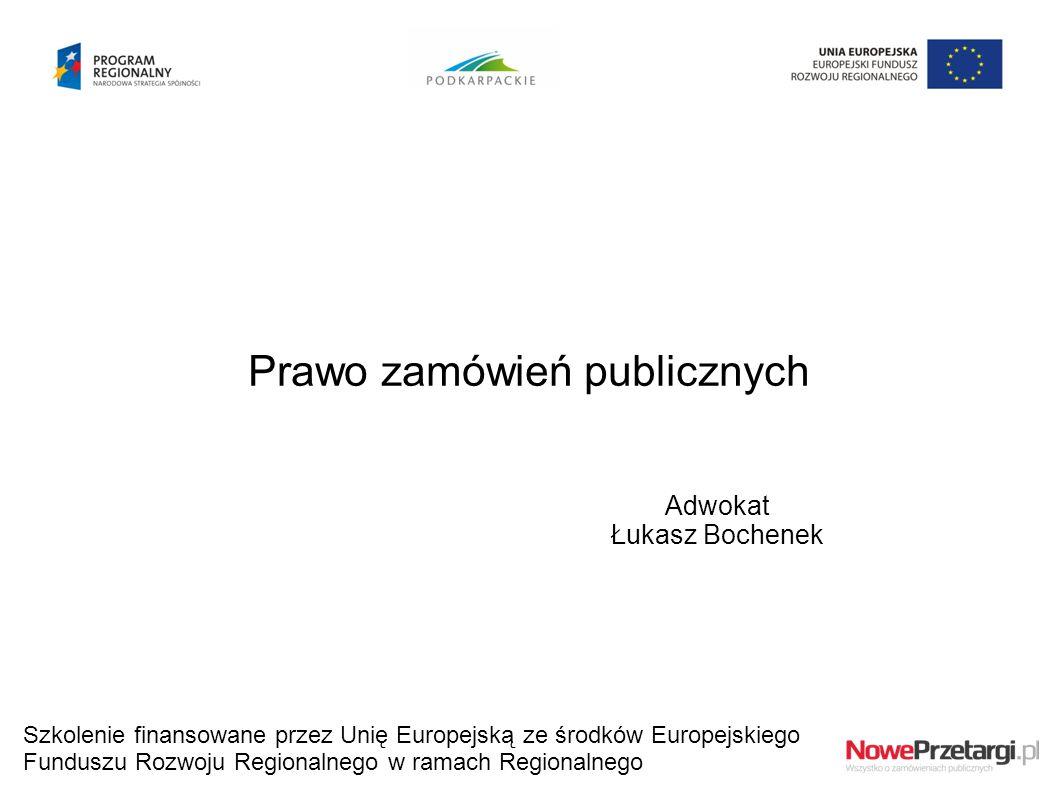 Prawo zamówień publicznych Adwokat Łukasz Bochenek Szkolenie finansowane przez Unię Europejską ze środków Europejskiego Funduszu Rozwoju Regionalnego