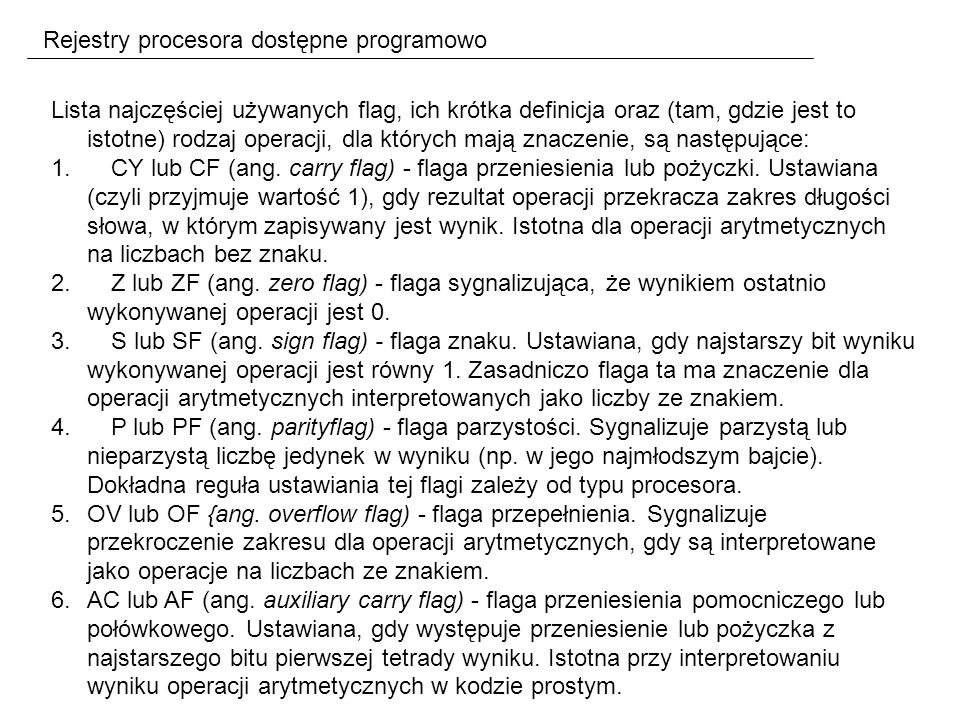 Rejestry procesora dostępne programowo Lista najczęściej używanych flag, ich krótka definicja oraz (tam, gdzie jest to istotne) rodzaj operacji, dla których mają znaczenie, są następujące: 1.