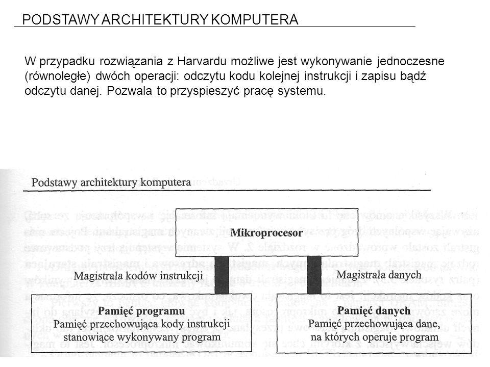 PODSTAWY ARCHITEKTURY KOMPUTERA W przypadku rozwiązania z Harvardu możliwe jest wykonywanie jednoczesne (równoległe) dwóch operacji: odczytu kodu kolejnej instrukcji i zapisu bądź odczytu danej.
