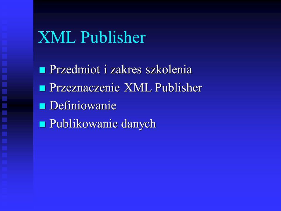 XML Publisher Przedmiot i zakres szkolenia Przedmiot i zakres szkolenia Przeznaczenie XML Publisher Przeznaczenie XML Publisher Definiowanie Definiowa