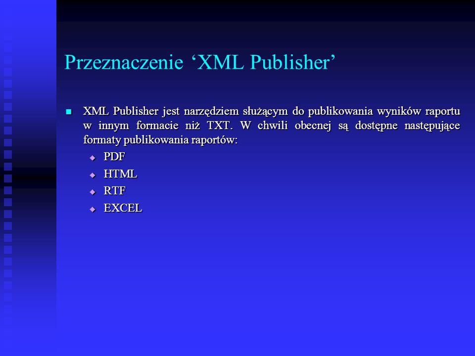 Przeznaczenie 'XML Publisher' XML Publisher jest narzędziem służącym do publikowania wyników raportu w innym formacie niż TXT. W chwili obecnej są dos