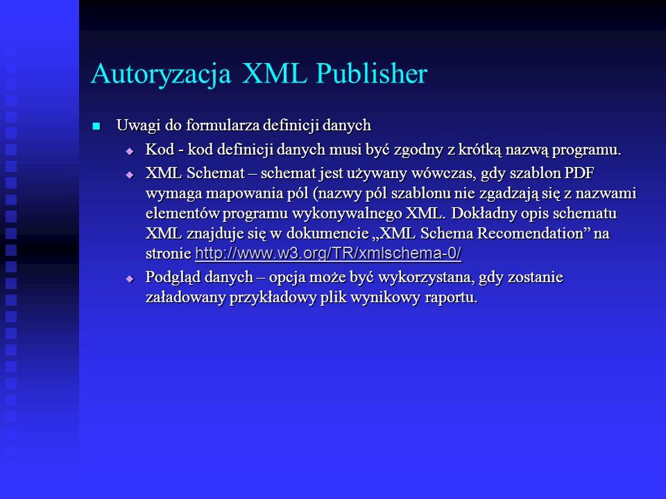 Autoryzacja XML Publisher Uwagi do formularza definicji danych Uwagi do formularza definicji danych  Kod - kod definicji danych musi być zgodny z kró