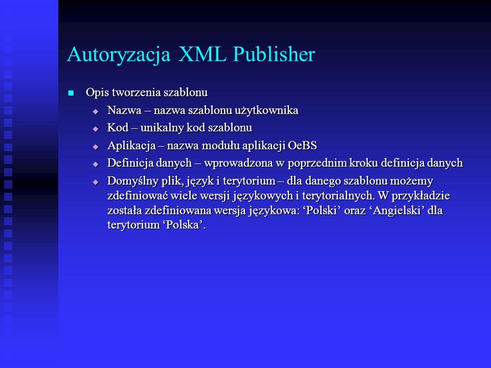Autoryzacja XML Publisher Opis tworzenia szablonu Opis tworzenia szablonu  Nazwa – nazwa szablonu użytkownika  Kod – unikalny kod szablonu  Aplikac
