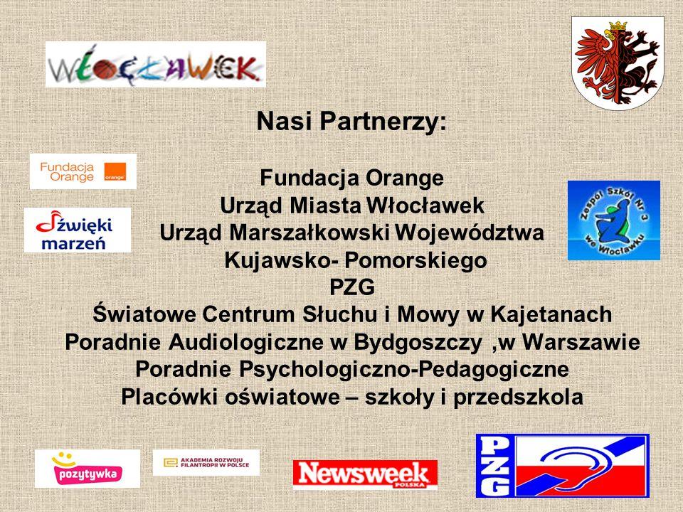 Nasi Partnerzy: Fundacja Orange Urząd Miasta Włocławek Urząd Marszałkowski Województwa Kujawsko- Pomorskiego PZG Światowe Centrum Słuchu i Mowy w Kaje