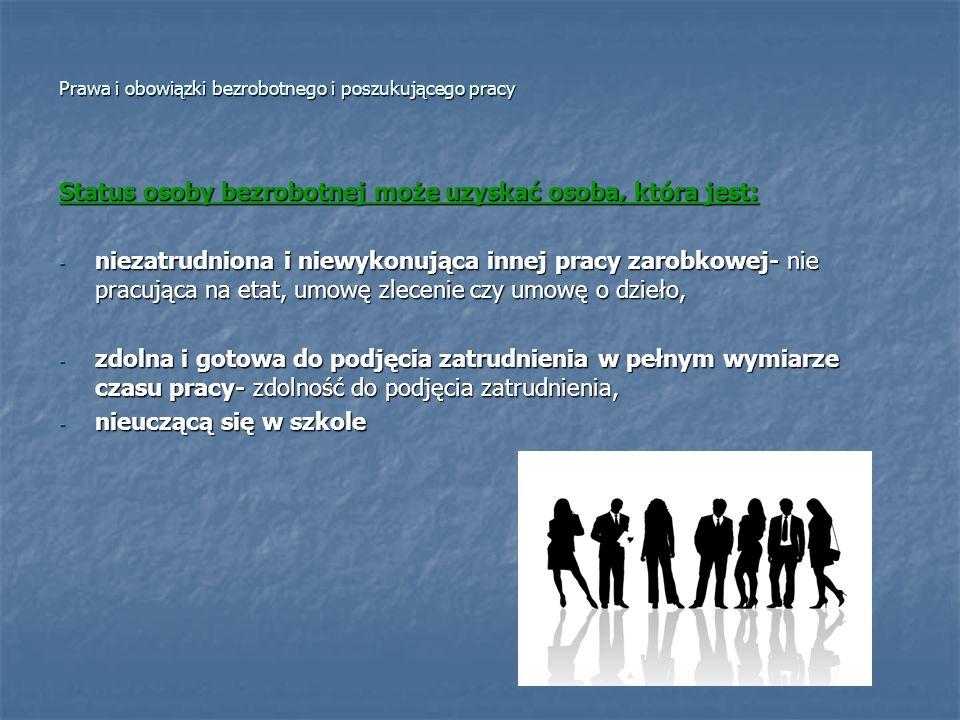 Prawa i obowiązki bezrobotnego i poszukującego pracy Status osoby bezrobotnej może uzyskać osoba, która jest: - niezatrudniona i niewykonująca innej p