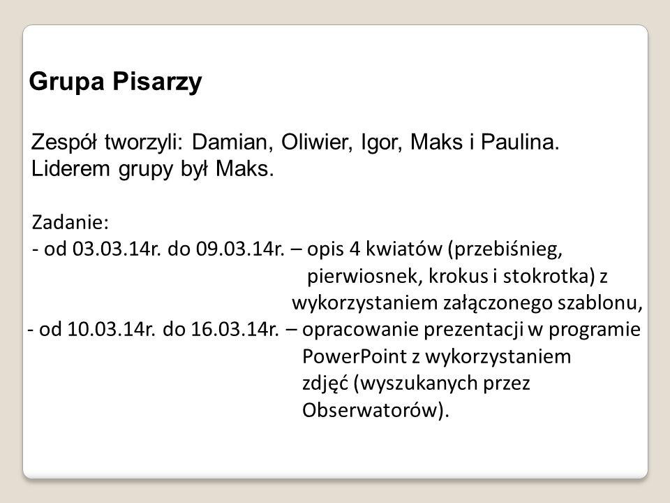 Grupa Pisarzy Zespół tworzyli: Damian, Oliwier, Igor, Maks i Paulina. Liderem grupy był Maks. Zadanie: - od 03.03.14r. do 09.03.14r. – opis 4 kwiatów