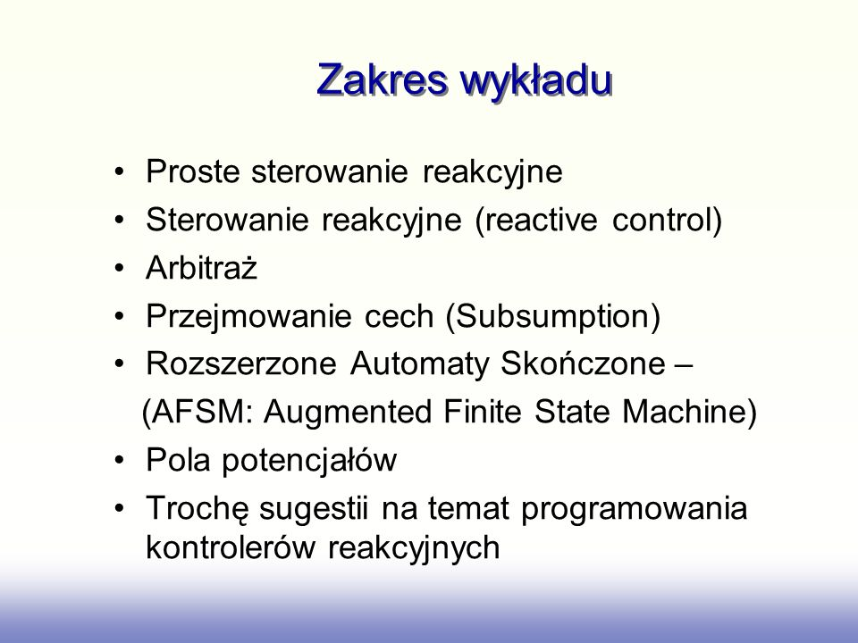 Zakres wykładu Proste sterowanie reakcyjne Sterowanie reakcyjne (reactive control) Arbitraż Przejmowanie cech (Subsumption) Rozszerzone Automaty Skończone – (AFSM: Augmented Finite State Machine) Pola potencjałów Trochę sugestii na temat programowania kontrolerów reakcyjnych