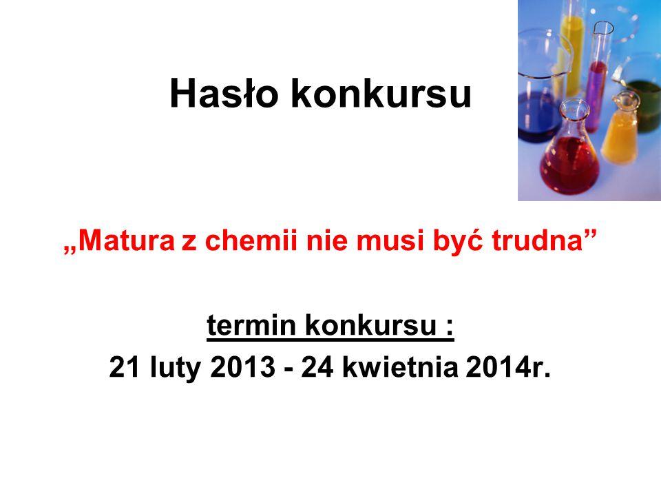 """Hasło konkursu """"Matura z chemii nie musi być trudna"""" termin konkursu : 21 luty 2013 - 24 kwietnia 2014r."""