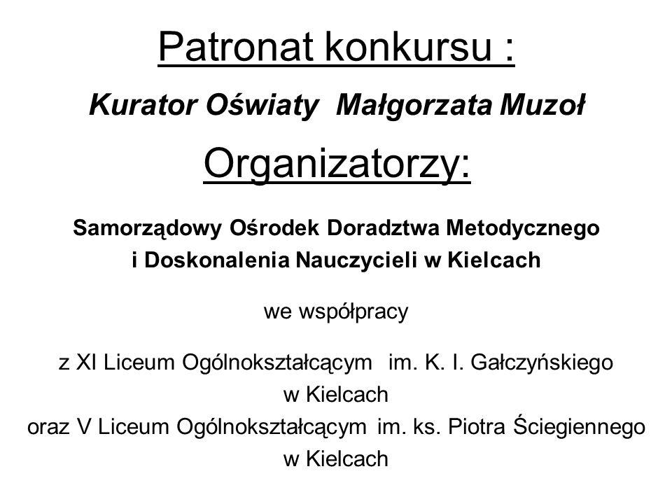 Patronat konkursu : Kurator Oświaty Małgorzata Muzoł Samorządowy Ośrodek Doradztwa Metodycznego i Doskonalenia Nauczycieli w Kielcach we współpracy z XI Liceum Ogólnokształcącym im.