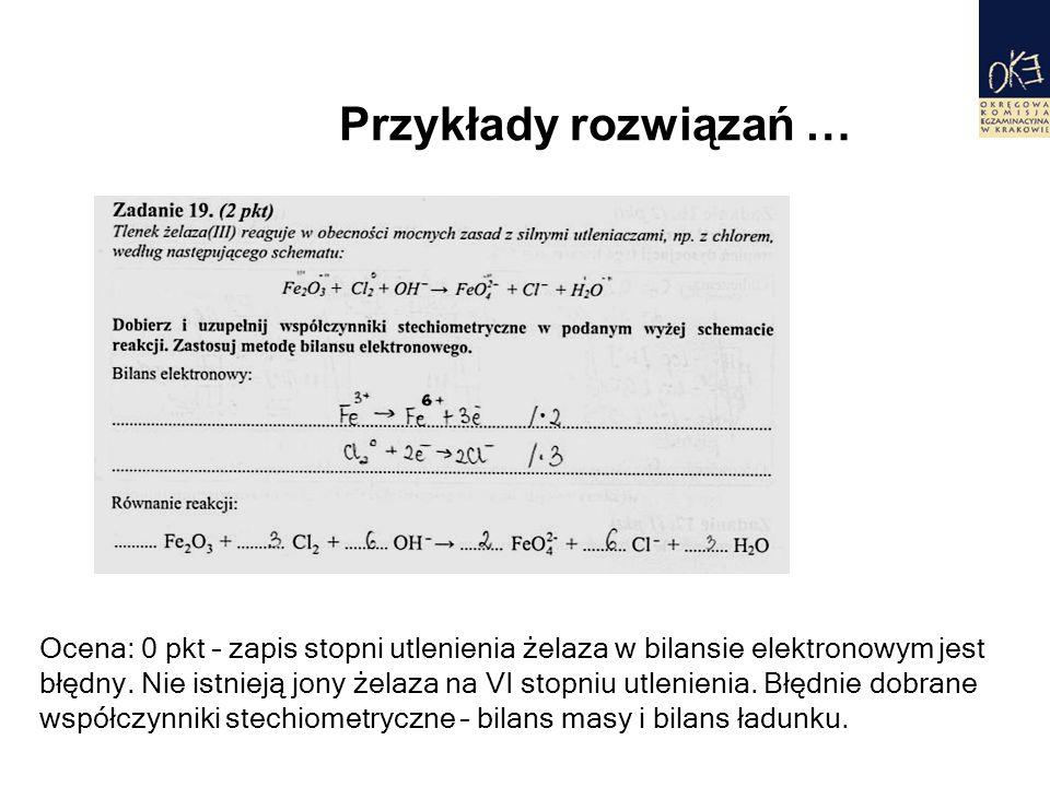 Przykłady rozwiązań … Ocena: 0 pkt – zapis stopni utlenienia żelaza w bilansie elektronowym jest błędny. Nie istnieją jony żelaza na VI stopniu utleni