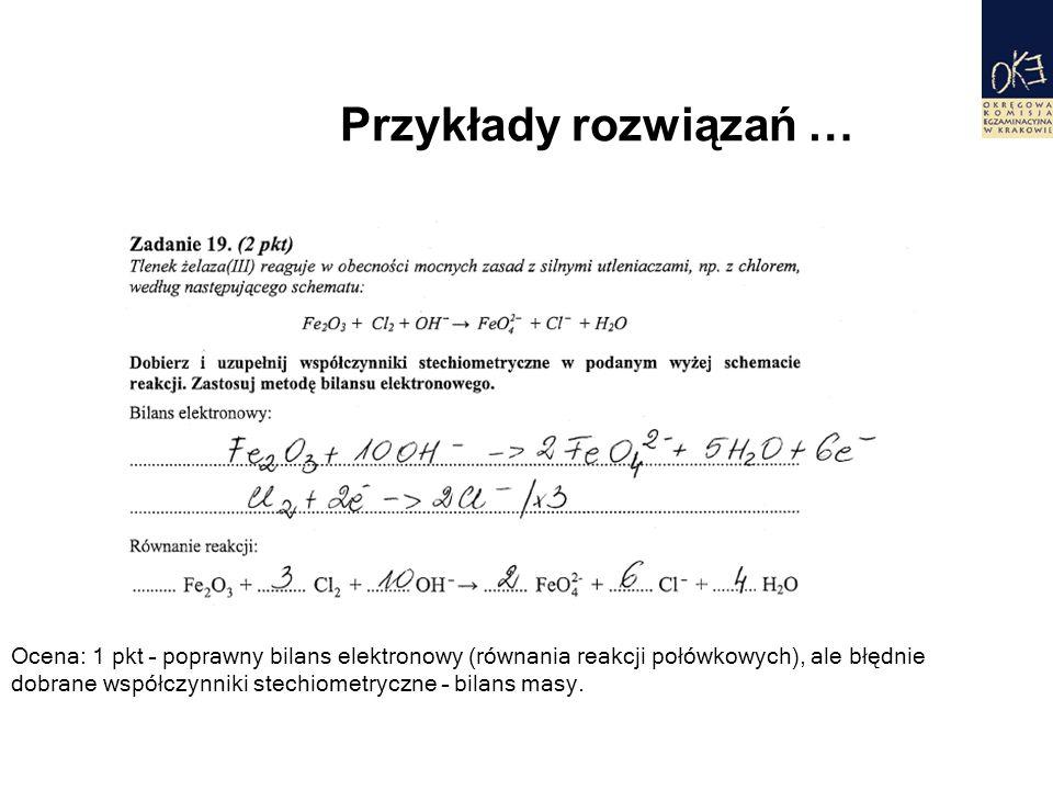 Przykłady rozwiązań … Ocena: 1 pkt – poprawny bilans elektronowy (równania reakcji połówkowych), ale błędnie dobrane współczynniki stechiometryczne – bilans masy.