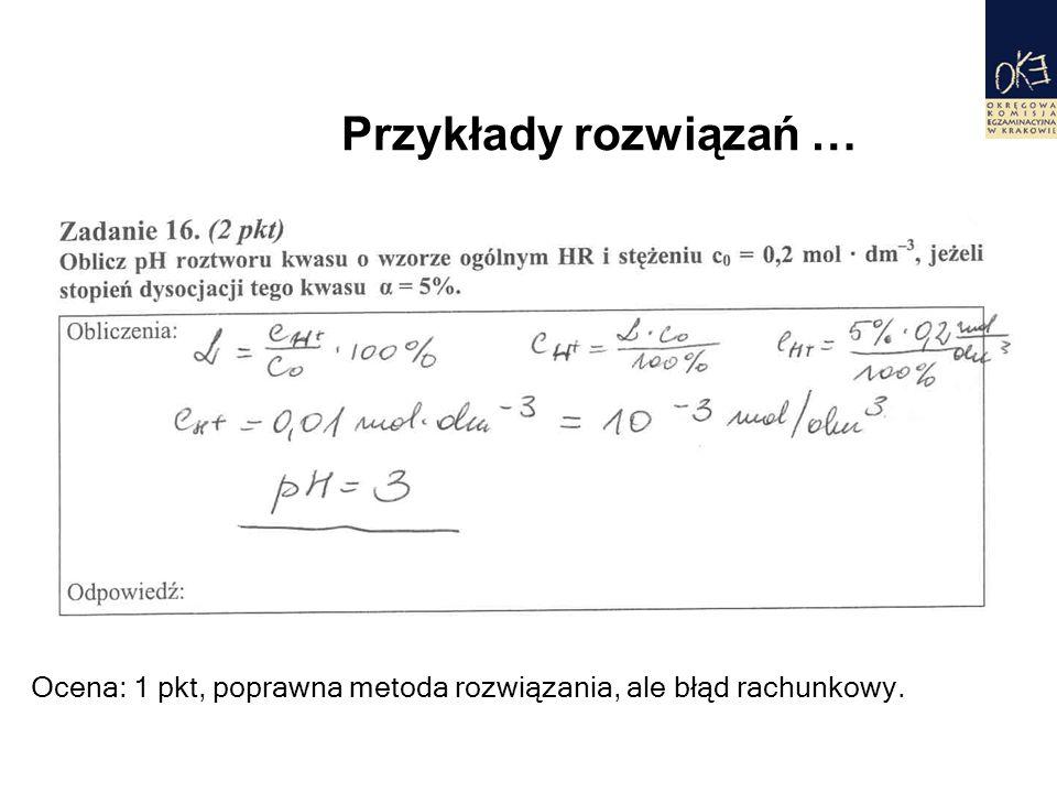 Przykłady rozwiązań … Ocena: 1 pkt, poprawna metoda rozwiązania, ale błąd rachunkowy.