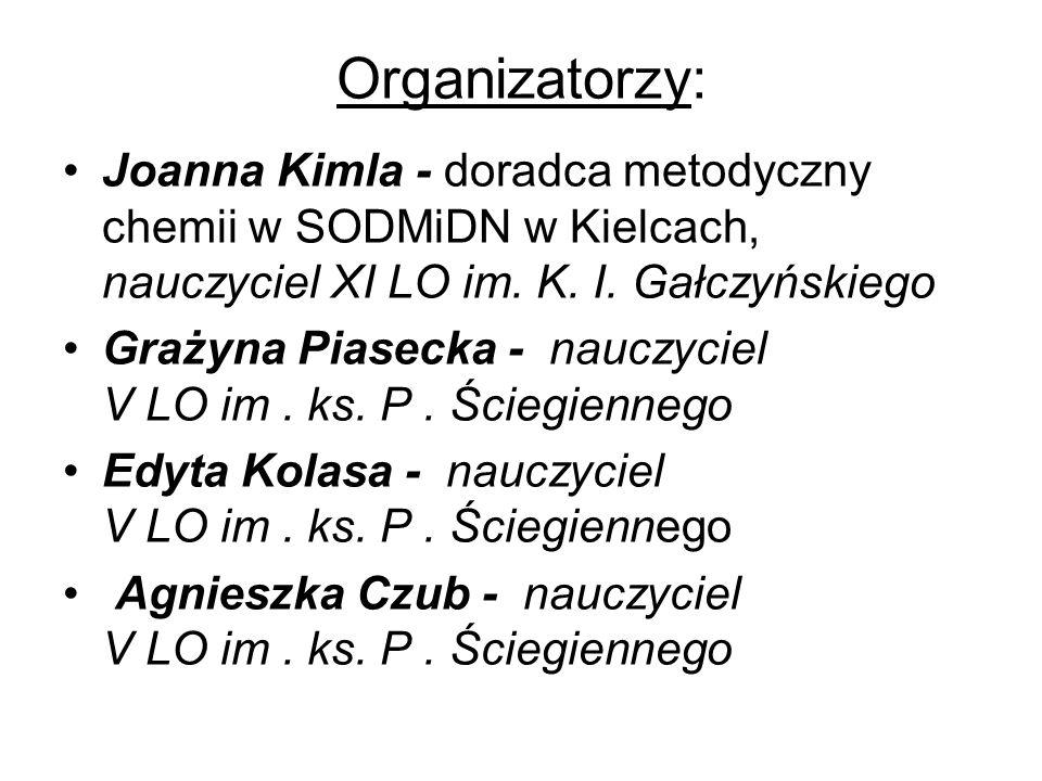 Joanna Kimla - doradca metodyczny chemii w SODMiDN w Kielcach, nauczyciel XI LO im. K. I. Gałczyńskiego Grażyna Piasecka - nauczyciel V LO im. ks. P.
