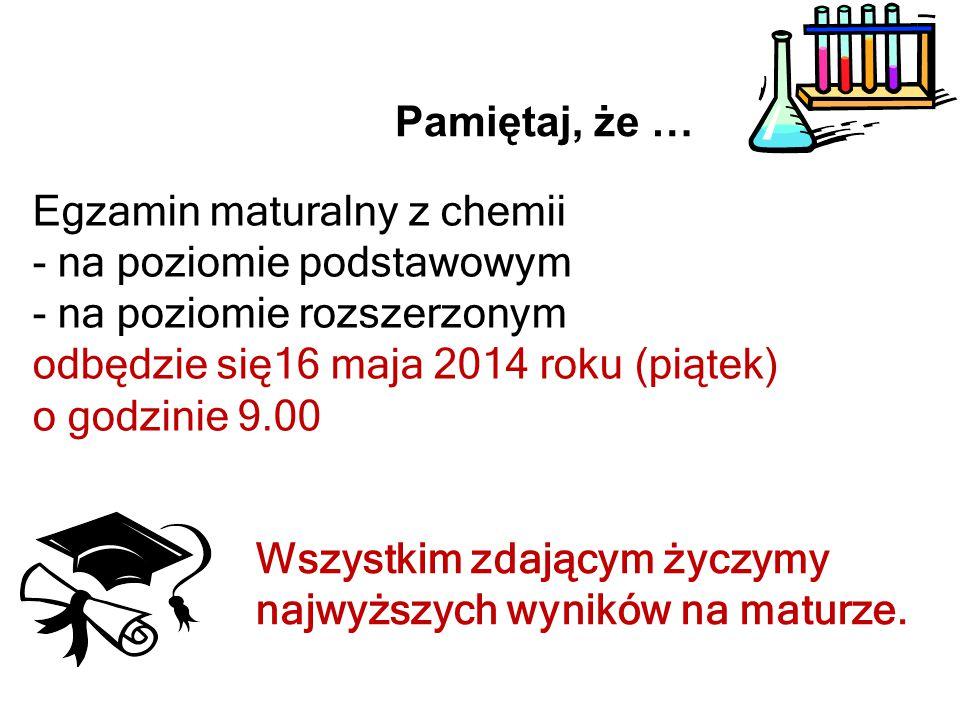 Pamiętaj, że … Egzamin maturalny z chemii - na poziomie podstawowym - na poziomie rozszerzonym odbędzie się16 maja 2014 roku (piątek) o godzinie 9.00