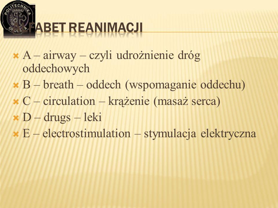  A – airway – czyli udrożnienie dróg oddechowych  B – breath – oddech (wspomaganie oddechu)  C – circulation – krążenie (masaż serca)  D – drugs –