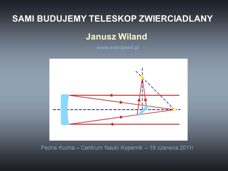 SAMI BUDUJEMY TELESKOP ZWIERCIADLANY Janusz Wiland www.astrojawil.pl Pecha Kucha – Centrum Nauki Kopernik – 19 czerwca 2011r.