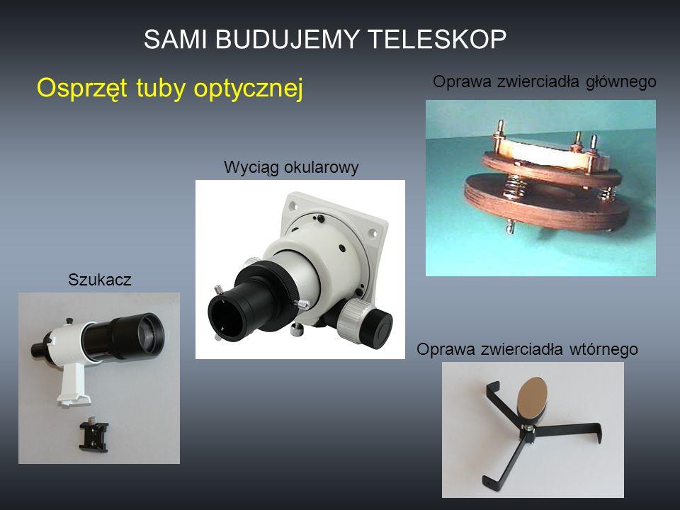 Oprawa zwierciadła głównego Osprzęt tuby optycznej Oprawa zwierciadła wtórnego Wyciąg okularowy Szukacz SAMI BUDUJEMY TELESKOP