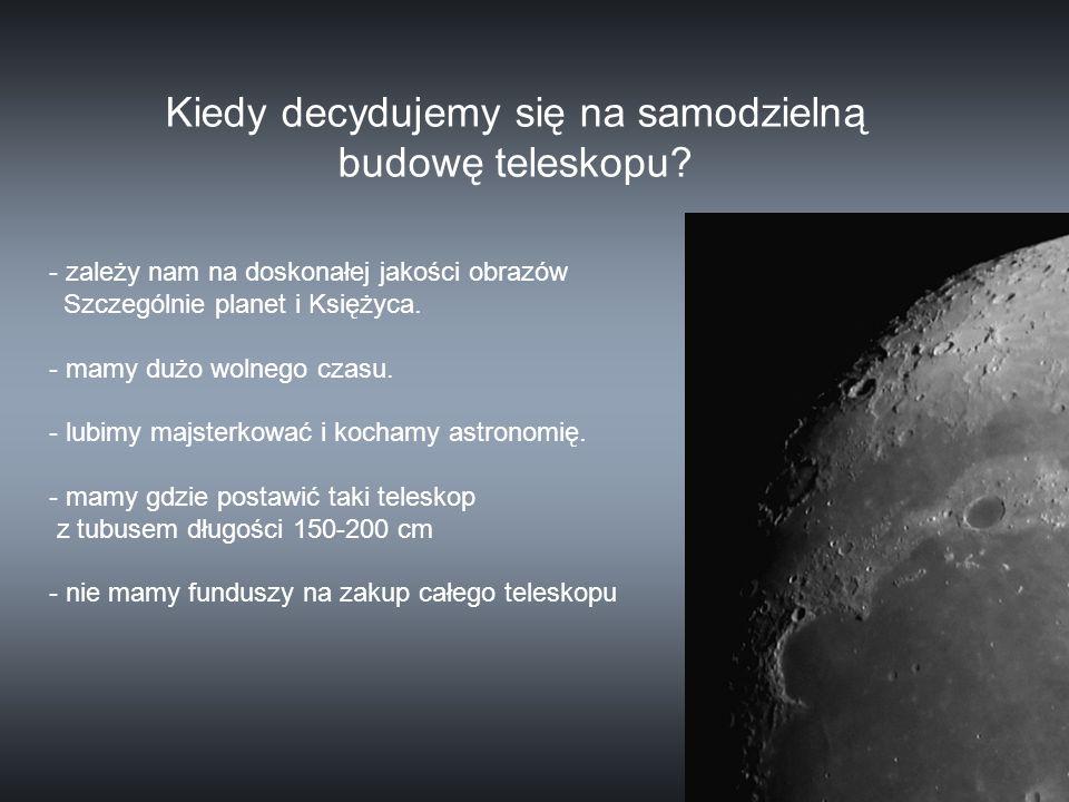 - zależy nam na doskonałej jakości obrazów Szczególnie planet i Księżyca. - mamy dużo wolnego czasu. - lubimy majsterkować i kochamy astronomię. - mam