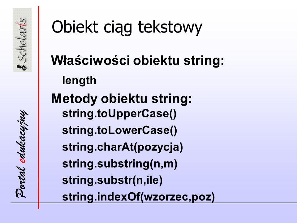 Portal edukacyjny Obiekt ciąg tekstowy Właściwości obiektu string: length Metody obiektu string: string.toUpperCase() string.toLowerCase() string.char