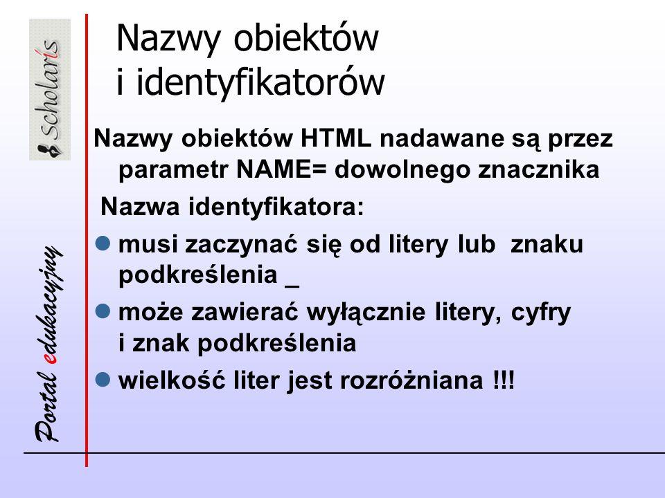 Portal edukacyjny Nazwy obiektów i identyfikatorów Nazwy obiektów HTML nadawane są przez parametr NAME= dowolnego znacznika Nazwa identyfikatora: musi