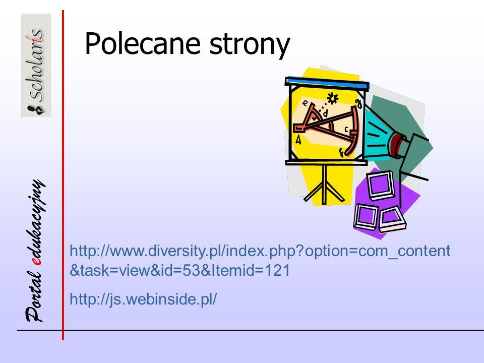 Portal edukacyjny http://www.diversity.pl/index.php?option=com_content &task=view&id=53&Itemid=121 http://js.webinside.pl/ Polecane strony