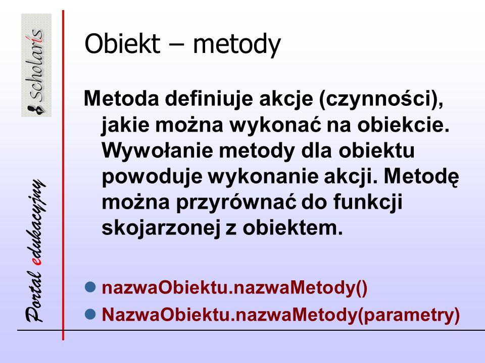 Portal edukacyjny Obiekt – metody Metoda definiuje akcje (czynności), jakie można wykonać na obiekcie. Wywołanie metody dla obiektu powoduje wykonanie