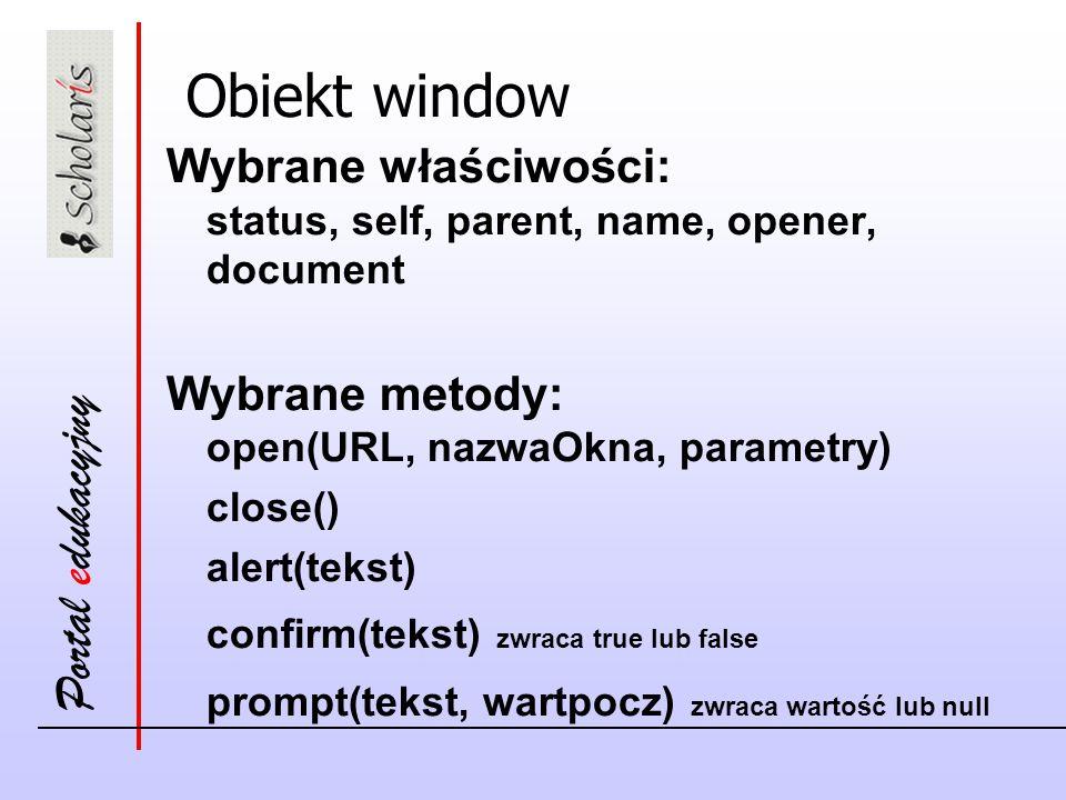 Portal edukacyjny Obiekt window Wybrane właściwości: status, self, parent, name, opener, document Wybrane metody: open(URL, nazwaOkna, parametry) clos