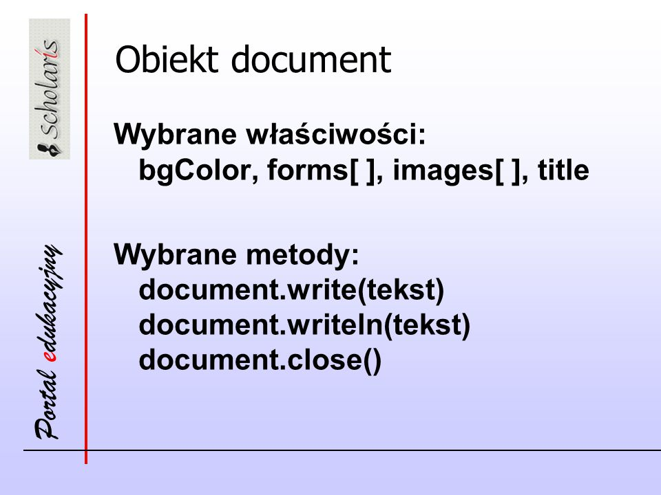Portal edukacyjny Obiekt document Wybrane właściwości: bgColor, forms[ ], images[ ], title Wybrane metody: document.write(tekst) document.writeln(teks
