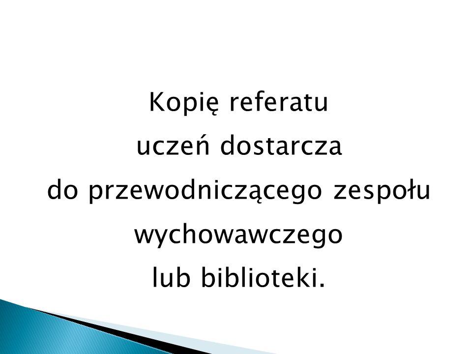 Kopię referatu uczeń dostarcza do przewodniczącego zespołu wychowawczego lub biblioteki.