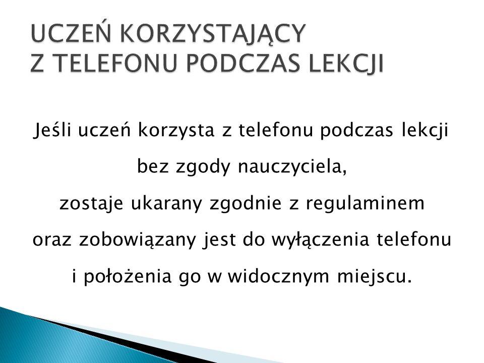 Jeśli uczeń korzysta z telefonu podczas lekcji bez zgody nauczyciela, zostaje ukarany zgodnie z regulaminem oraz zobowiązany jest do wyłączenia telefonu i położenia go w widocznym miejscu.