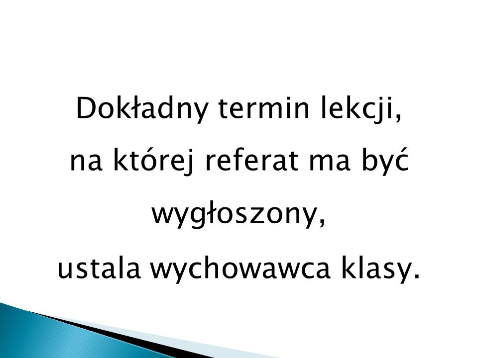 Dokładny termin lekcji, na której referat ma być wygłoszony, ustala wychowawca klasy.
