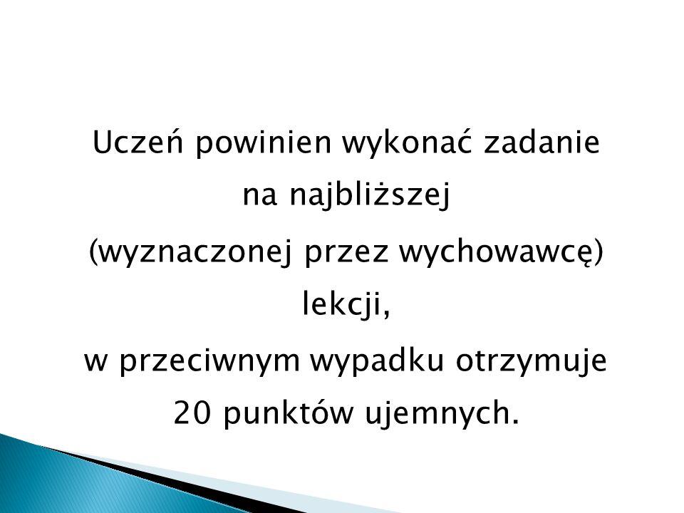 Uczeń powinien wykonać zadanie na najbliższej (wyznaczonej przez wychowawcę) lekcji, w przeciwnym wypadku otrzymuje 20 punktów ujemnych.