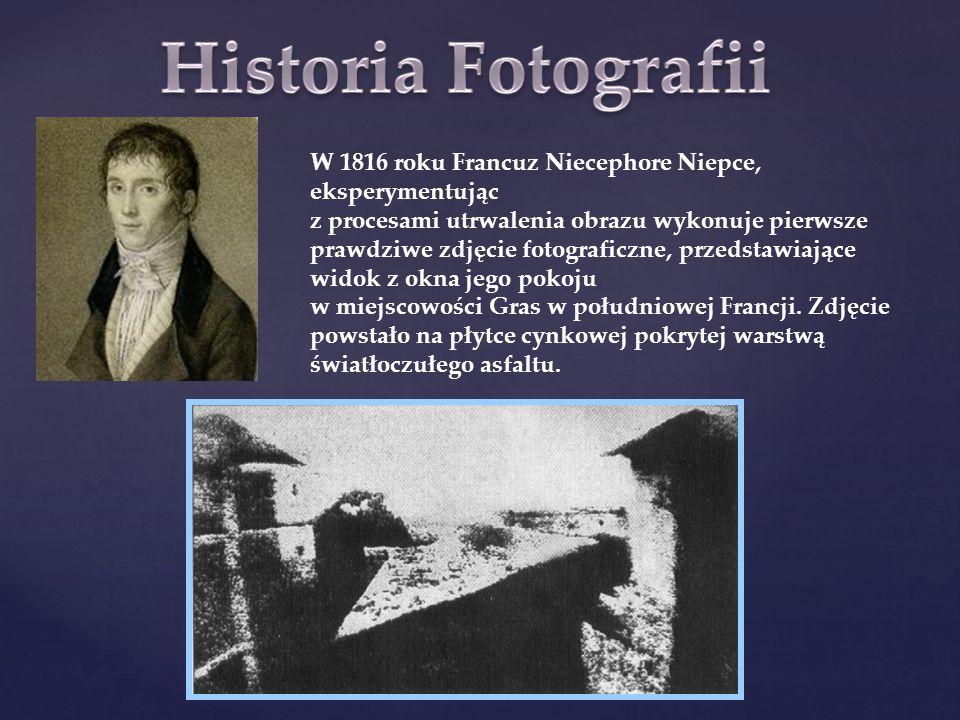 W 1816 roku Francuz Niecephore Niepce, eksperymentując z procesami utrwalenia obrazu wykonuje pierwsze prawdziwe zdjęcie fotograficzne, przedstawiając