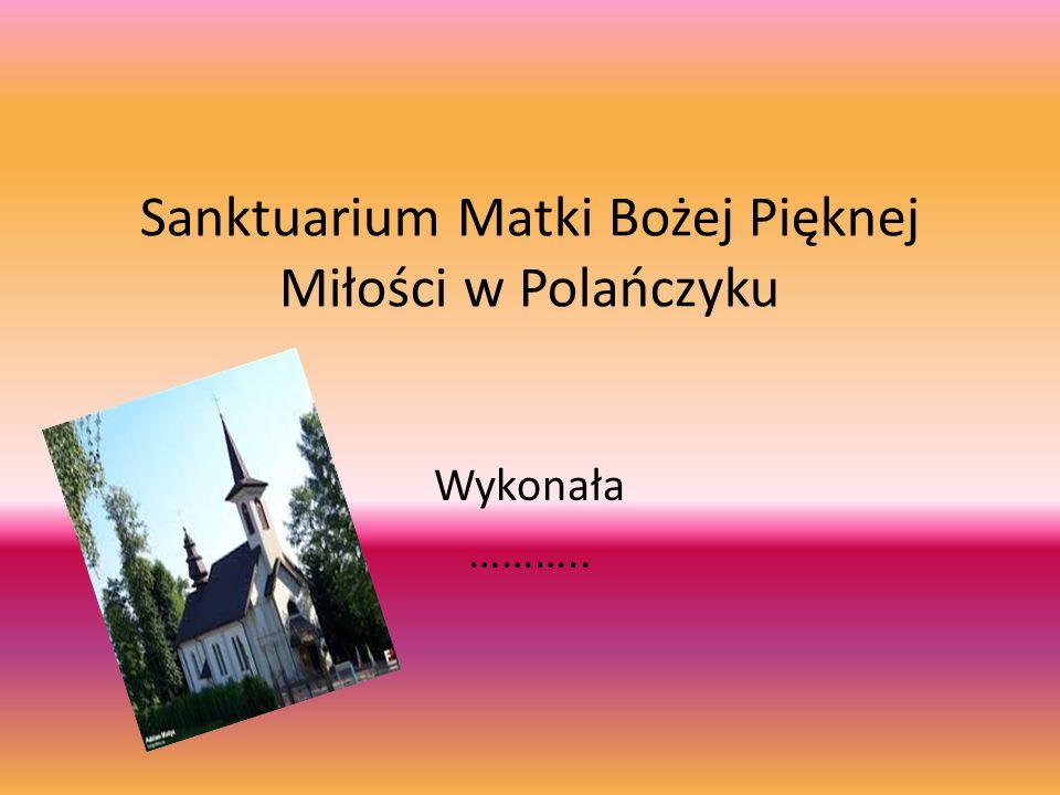 Sanktuarium Matki Bożej Pięknej Miłości w Polańczyku Wykonała ………..