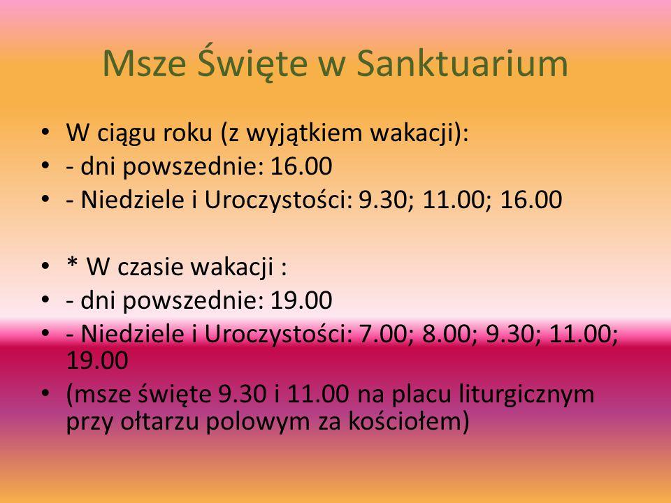 Msze Święte w Sanktuarium W ciągu roku (z wyjątkiem wakacji): - dni powszednie: 16.00 - Niedziele i Uroczystości: 9.30; 11.00; 16.00 * W czasie wakacji : - dni powszednie: 19.00 - Niedziele i Uroczystości: 7.00; 8.00; 9.30; 11.00; 19.00 (msze święte 9.30 i 11.00 na placu liturgicznym przy ołtarzu polowym za kościołem)