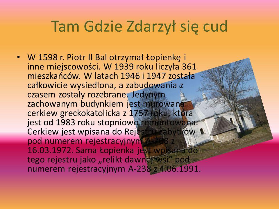 Tam Gdzie Zdarzył się cud W 1598 r. Piotr II Bal otrzymał Łopienkę i inne miejscowości. W 1939 roku liczyła 361 mieszkańców. W latach 1946 i 1947 zost
