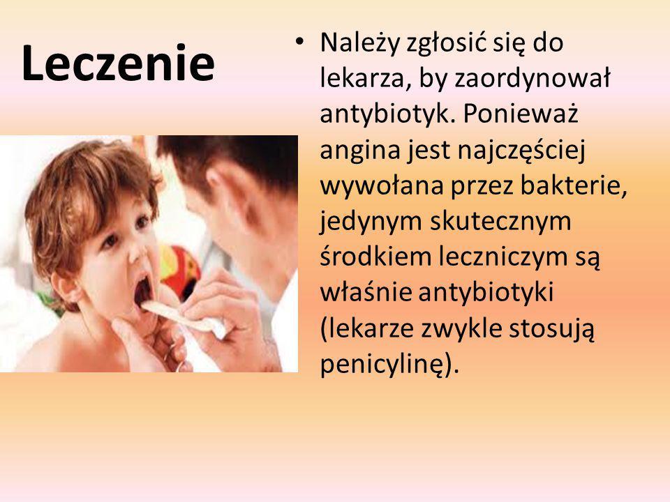 Leczenie Należy zgłosić się do lekarza, by zaordynował antybiotyk. Ponieważ angina jest najczęściej wywołana przez bakterie, jedynym skutecznym środki