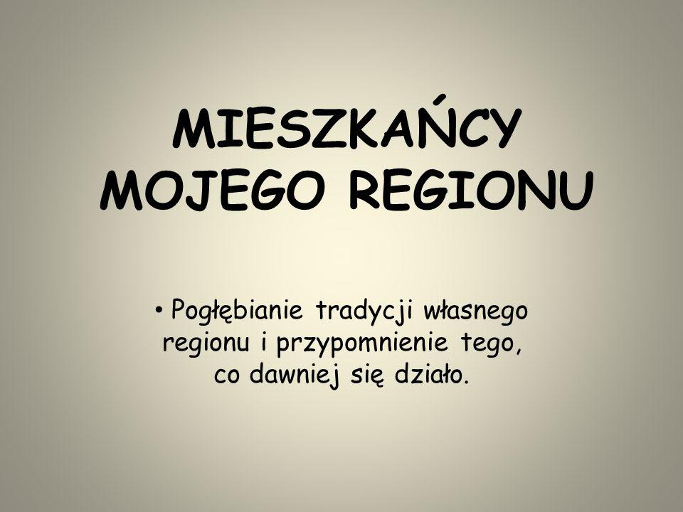 MIESZKAŃCY MOJEGO REGIONU Pogłębianie tradycji własnego regionu i przypomnienie tego, co dawniej się działo.