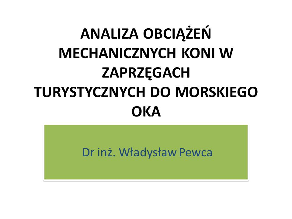 ANALIZA OBCIĄŻEŃ MECHANICZNYCH KONI W ZAPRZĘGACH TURYSTYCZNYCH DO MORSKIEGO OKA Dr inż. Władysław Pewca