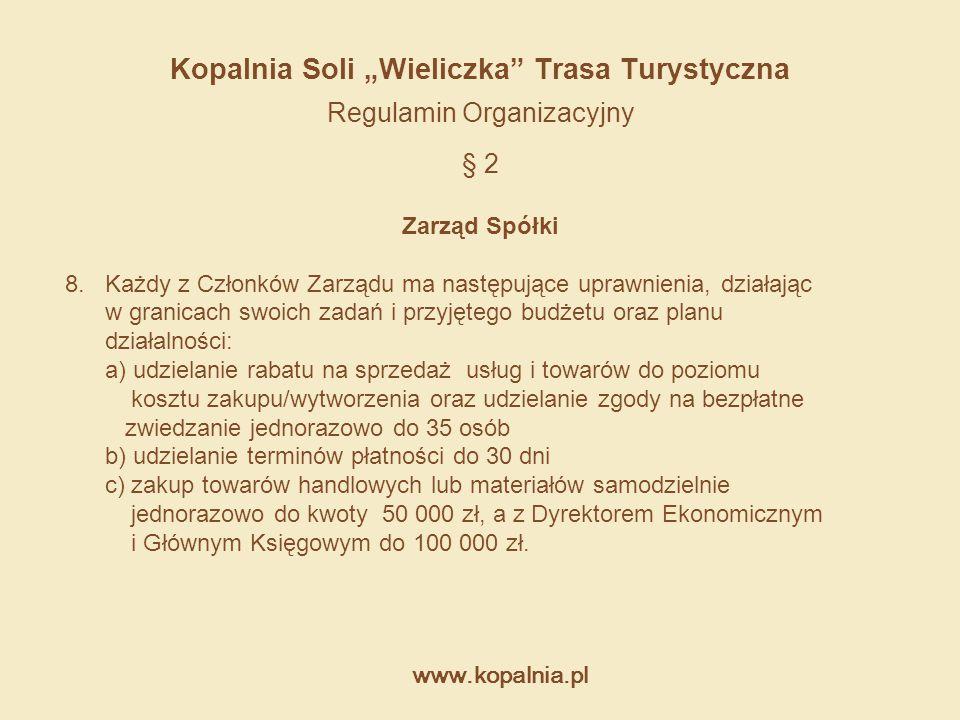 """www.kopalnia.pl Kopalnia Soli """"Wieliczka"""" Trasa Turystyczna Regulamin Organizacyjny § 2 Zarząd Spółki 8. Każdy z Członków Zarządu ma następujące upraw"""