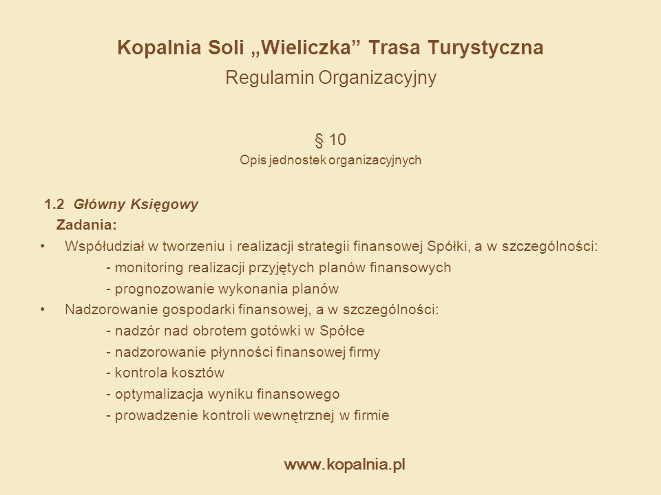 """www.kopalnia.pl Kopalnia Soli """"Wieliczka"""" Trasa Turystyczna Regulamin Organizacyjny § 10 Opis jednostek organizacyjnych 1.2 Główny Księgowy Zadania: W"""