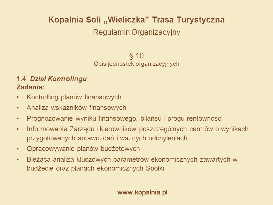 """www.kopalnia.pl Kopalnia Soli """"Wieliczka"""" Trasa Turystyczna Regulamin Organizacyjny § 10 Opis jednostek organizacyjnych 1.4 Dział Kontrolingu Zadania:"""