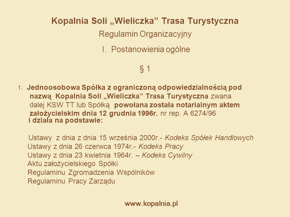 """www.kopalnia.pl Kopalnia Soli """"Wieliczka"""" Trasa Turystyczna Regulamin Organizacyjny I. Postanowienia ogólne § 1 1. Jednoosobowa Spółka z ograniczoną o"""