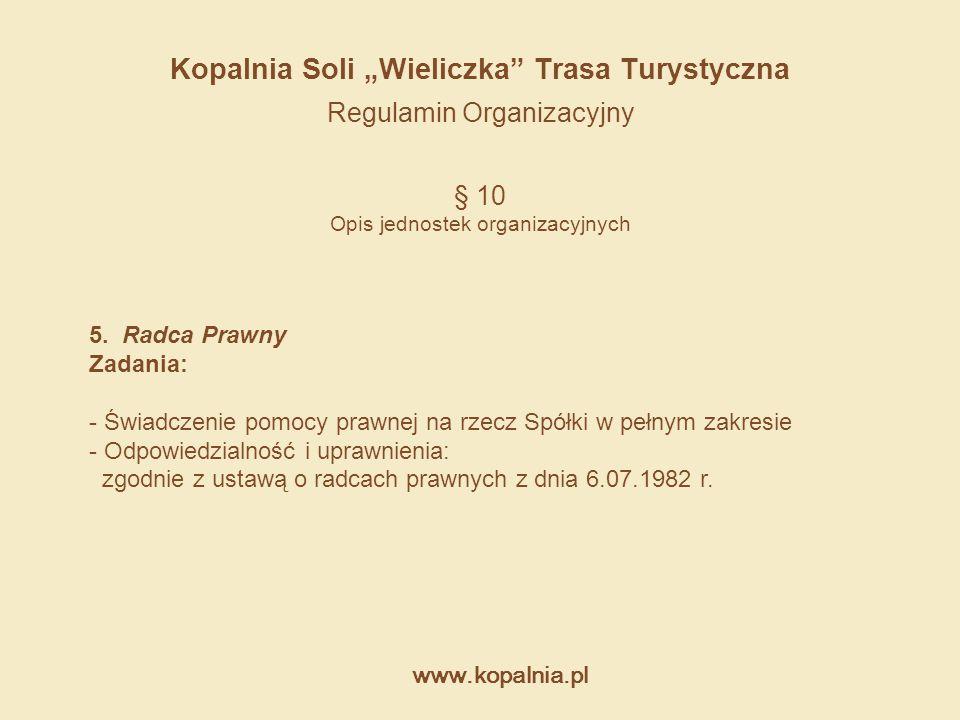 """www.kopalnia.pl Kopalnia Soli """"Wieliczka"""" Trasa Turystyczna Regulamin Organizacyjny § 10 Opis jednostek organizacyjnych 5. Radca Prawny Zadania: - Świ"""